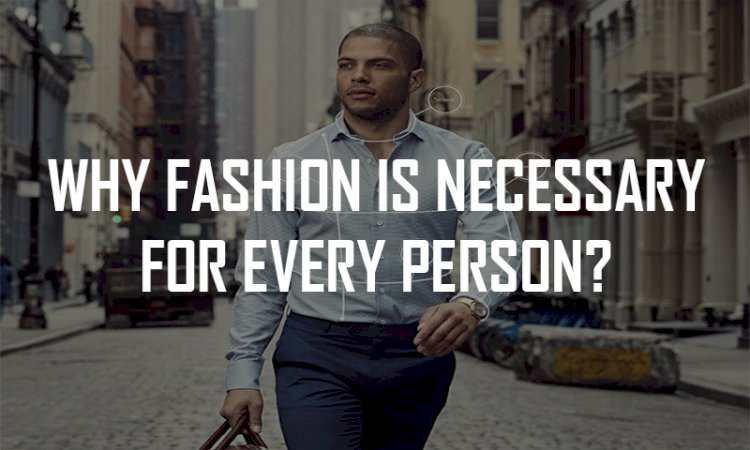 WHY FASHION IS NECESSARY FOR EVERY PERSON?